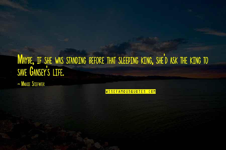 Gansey Quotes By Maggie Stiefvater: Maybe, if she was standing before that sleeping