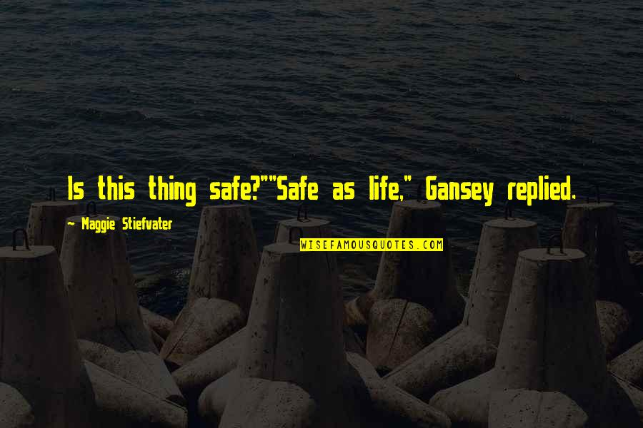 "Gansey Quotes By Maggie Stiefvater: Is this thing safe?""""Safe as life,"" Gansey replied."