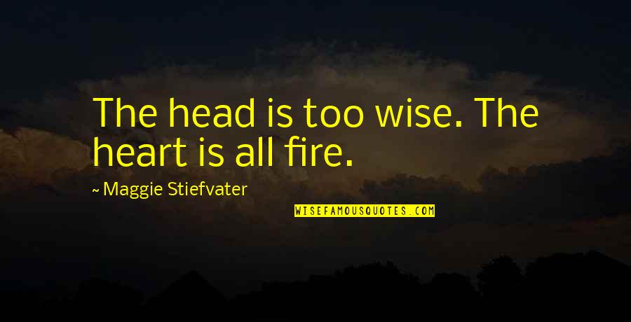 Gansey Quotes By Maggie Stiefvater: The head is too wise. The heart is