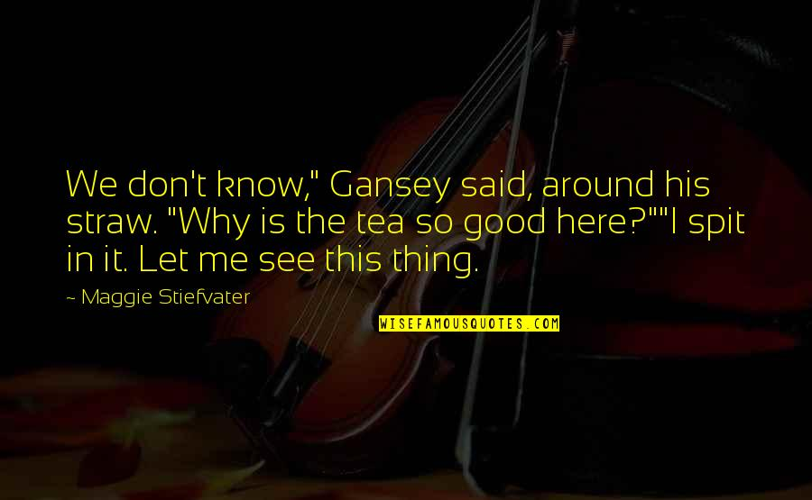 "Gansey Quotes By Maggie Stiefvater: We don't know,"" Gansey said, around his straw."