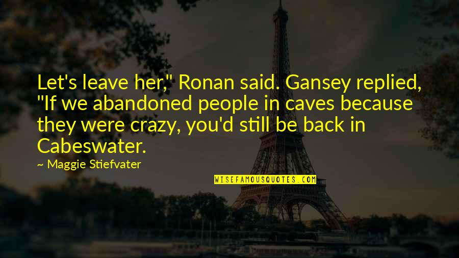 "Gansey Quotes By Maggie Stiefvater: Let's leave her,"" Ronan said. Gansey replied, ""If"