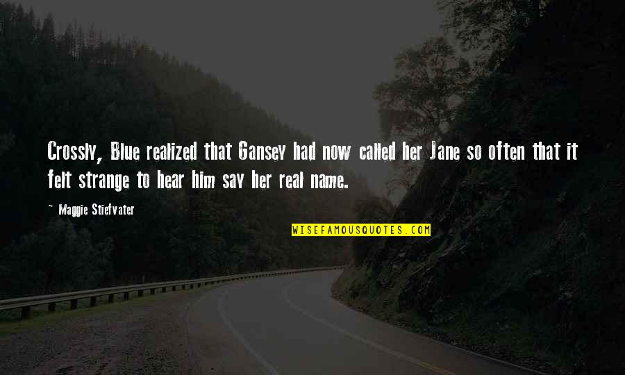 Gansey Quotes By Maggie Stiefvater: Crossly, Blue realized that Gansey had now called