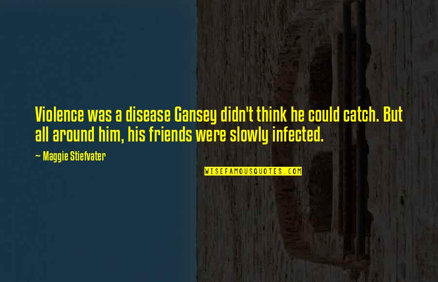 Gansey Quotes By Maggie Stiefvater: Violence was a disease Gansey didn't think he