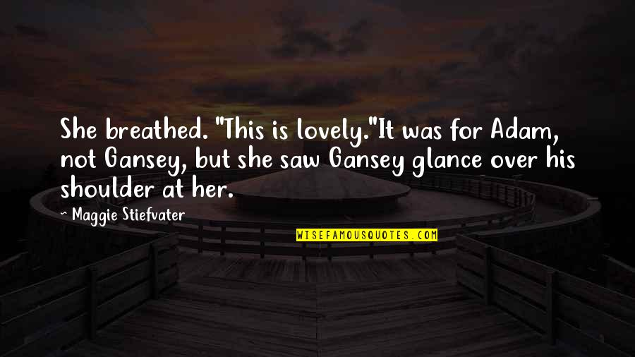"""Gansey Quotes By Maggie Stiefvater: She breathed. """"This is lovely.""""It was for Adam,"""