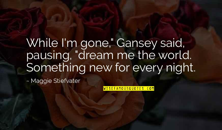 """Gansey Quotes By Maggie Stiefvater: While I'm gone,"""" Gansey said, pausing, """"dream me"""