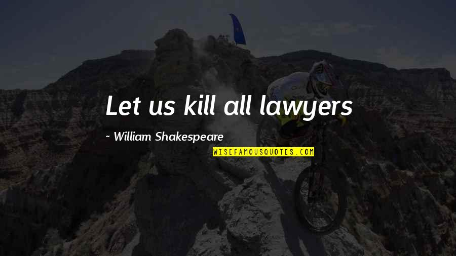 Ganyan Ka Naman Quotes By William Shakespeare: Let us kill all lawyers
