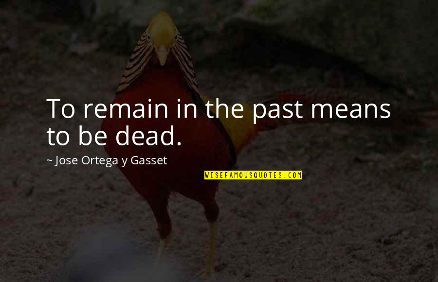 Garch Quotes By Jose Ortega Y Gasset: To remain in the past means to be