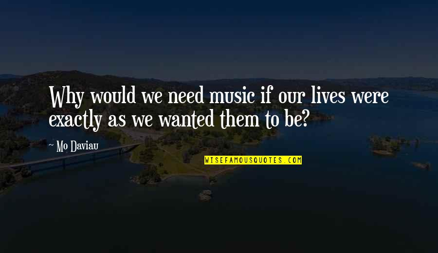 Garch Quotes By Mo Daviau: Why would we need music if our lives