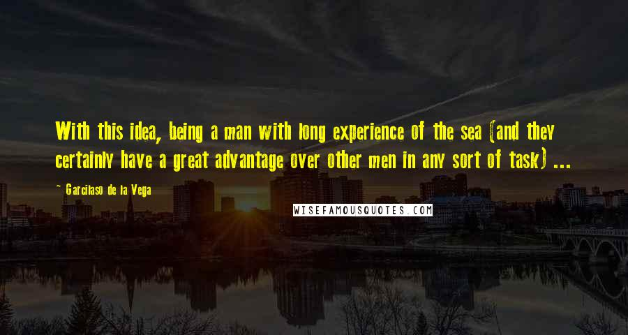 Garcilaso De La Vega quotes: With this idea, being a man with long experience of the sea (and they certainly have a great advantage over other men in any sort of task) ...