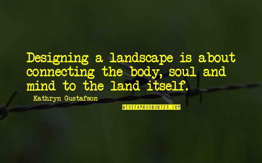 Garden Design Quotes By Kathryn Gustafson: Designing a landscape is about connecting the body,