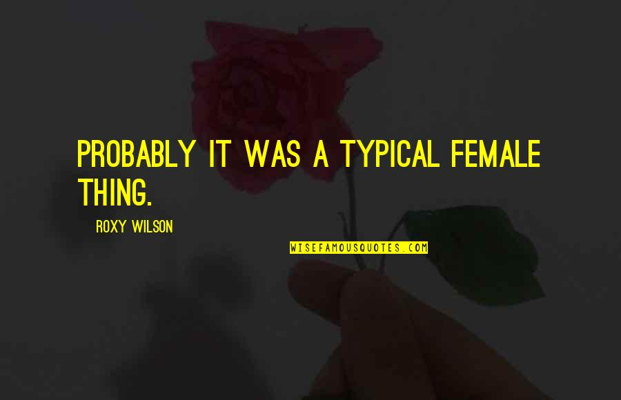 Garden Spells Quotes By Roxy Wilson: Probably it was a typical female thing.