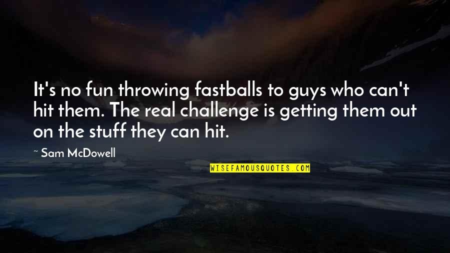 Garden Spells Quotes By Sam McDowell: It's no fun throwing fastballs to guys who