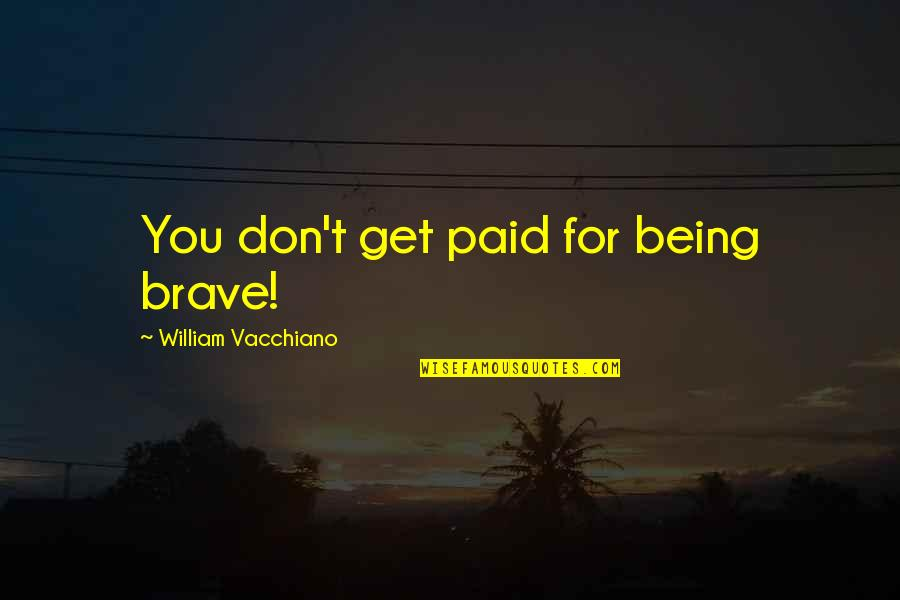 Garden Spells Quotes By William Vacchiano: You don't get paid for being brave!