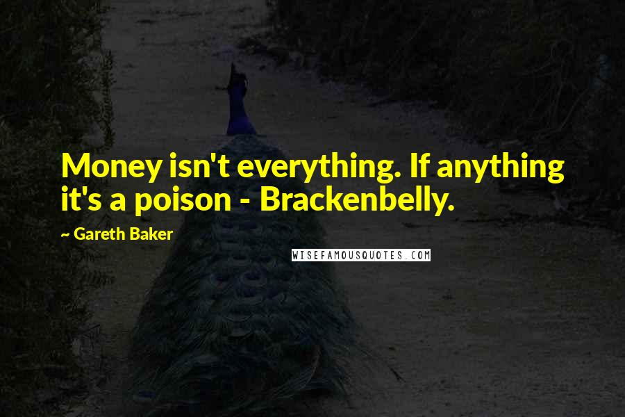 Gareth Baker quotes: Money isn't everything. If anything it's a poison - Brackenbelly.