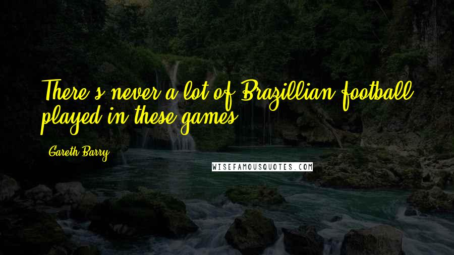 Gareth Barry quotes: There's never a lot of Brazillian football played in these games.
