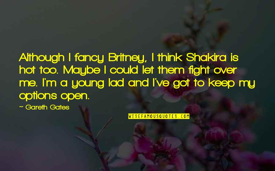 Gareth Gates Quotes By Gareth Gates: Although I fancy Britney, I think Shakira is