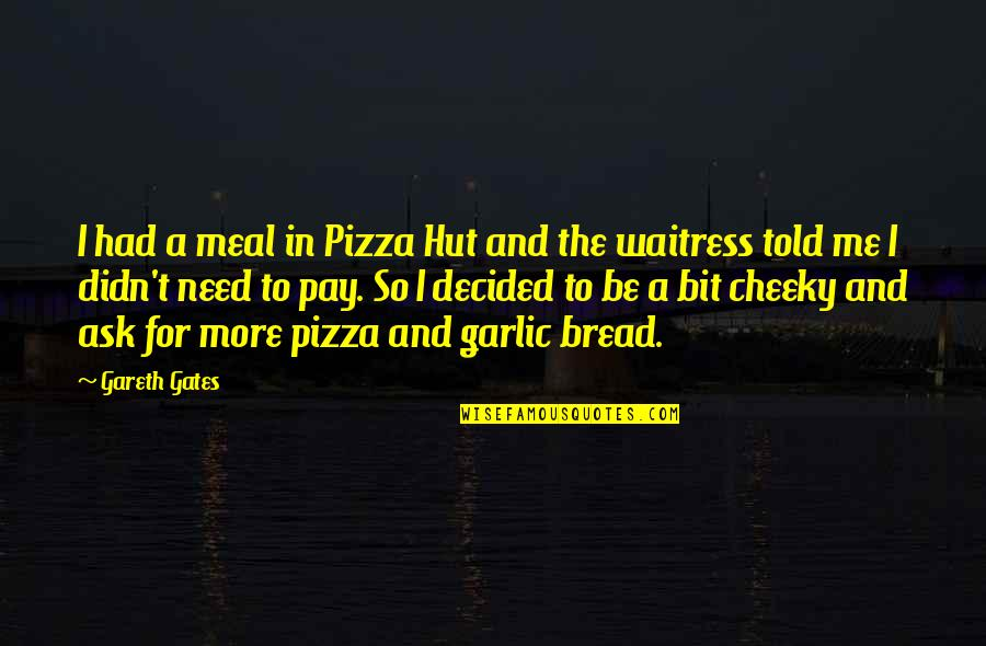 Gareth Gates Quotes By Gareth Gates: I had a meal in Pizza Hut and
