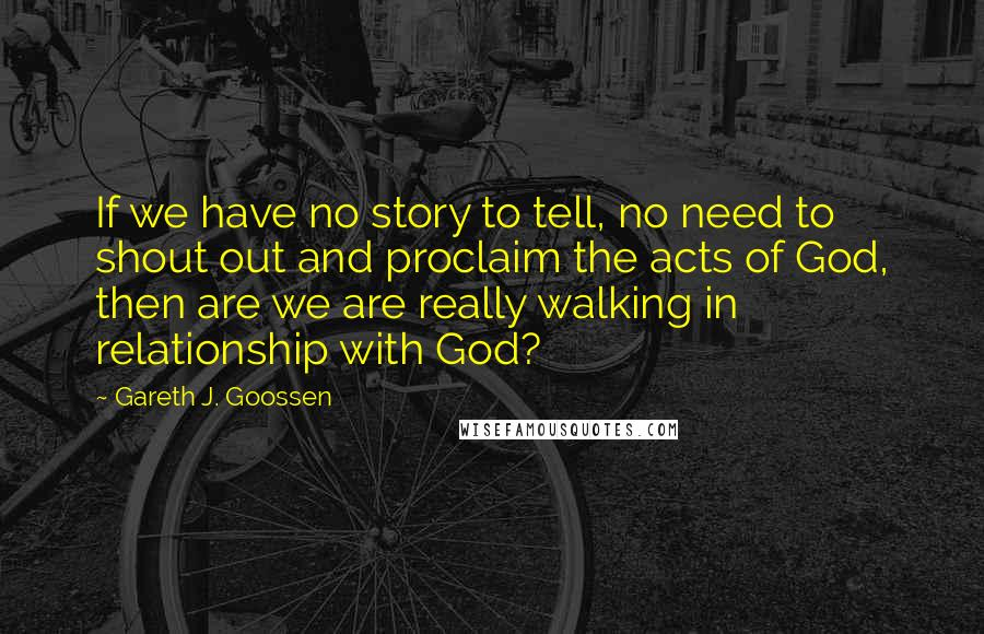 Gareth J. Goossen quotes: If we have no story to tell, no need to shout out and proclaim the acts of God, then are we are really walking in relationship with God?