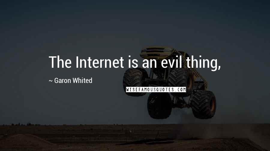 Garon Whited quotes: The Internet is an evil thing,