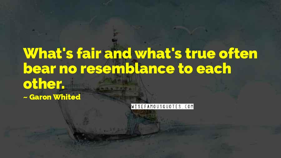 Garon Whited quotes: What's fair and what's true often bear no resemblance to each other.