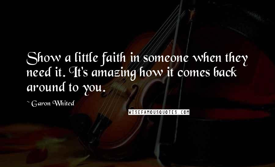 Garon Whited quotes: Show a little faith in someone when they need it. It's amazing how it comes back around to you.