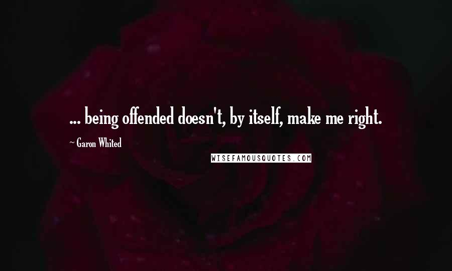 Garon Whited quotes: ... being offended doesn't, by itself, make me right.