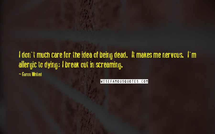 Garon Whited quotes: I don't much care for the idea of being dead. It makes me nervous. I'm allergic to dying; I break out in screaming.