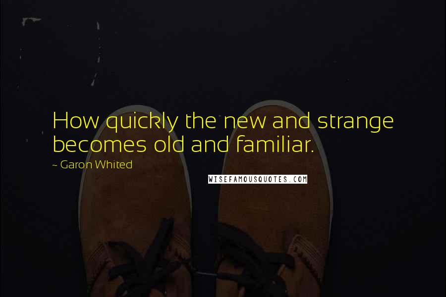 Garon Whited quotes: How quickly the new and strange becomes old and familiar.