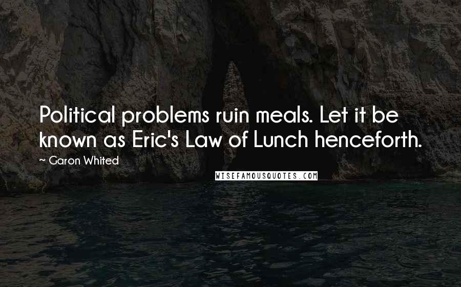 Garon Whited quotes: Political problems ruin meals. Let it be known as Eric's Law of Lunch henceforth.