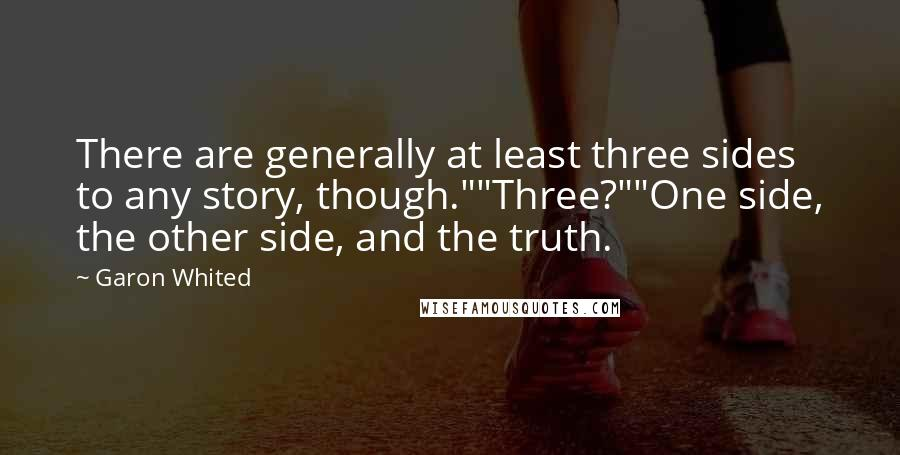 """Garon Whited quotes: There are generally at least three sides to any story, though.""""""""Three?""""""""One side, the other side, and the truth."""