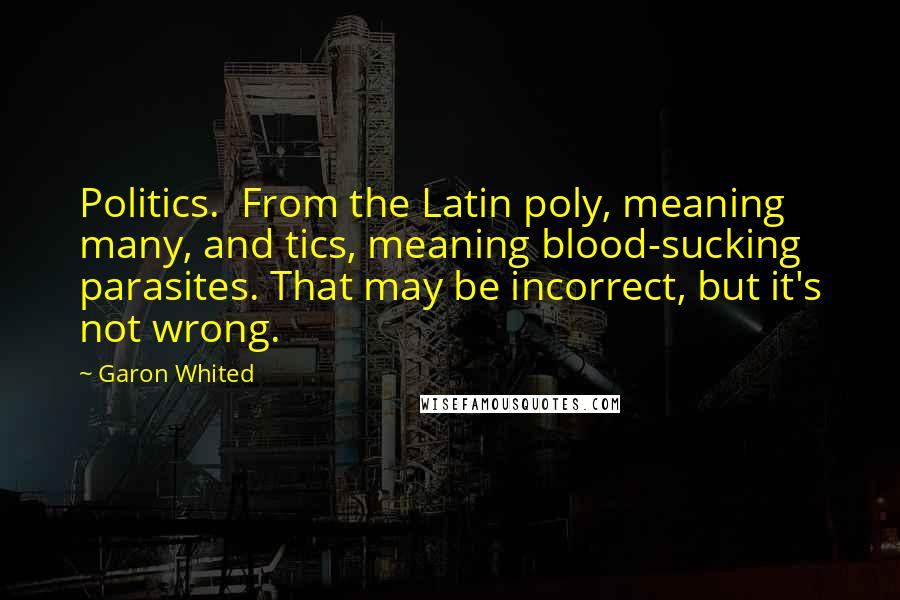 Garon Whited quotes: Politics. From the Latin poly, meaning many, and tics, meaning blood-sucking parasites. That may be incorrect, but it's not wrong.