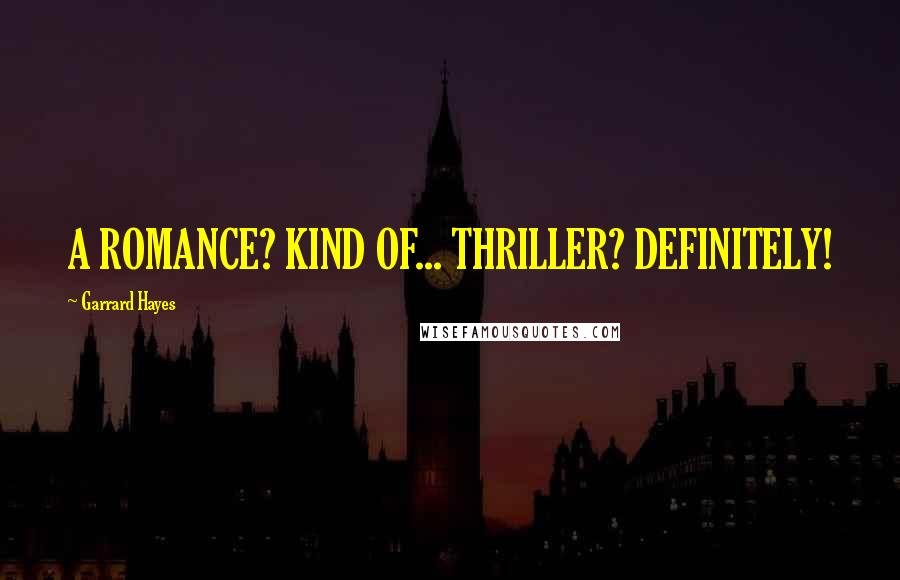 Garrard Hayes quotes: A ROMANCE? KIND OF... THRILLER? DEFINITELY!