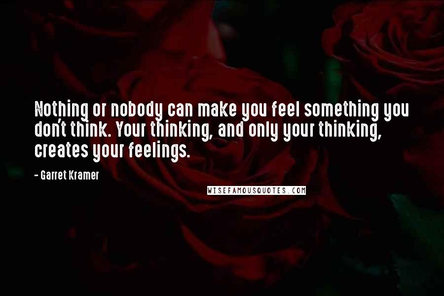 Garret Kramer quotes: Nothing or nobody can make you feel something you don't think. Your thinking, and only your thinking, creates your feelings.