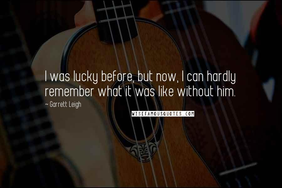 Garrett Leigh quotes: I was lucky before, but now, I can hardly remember what it was like without him.