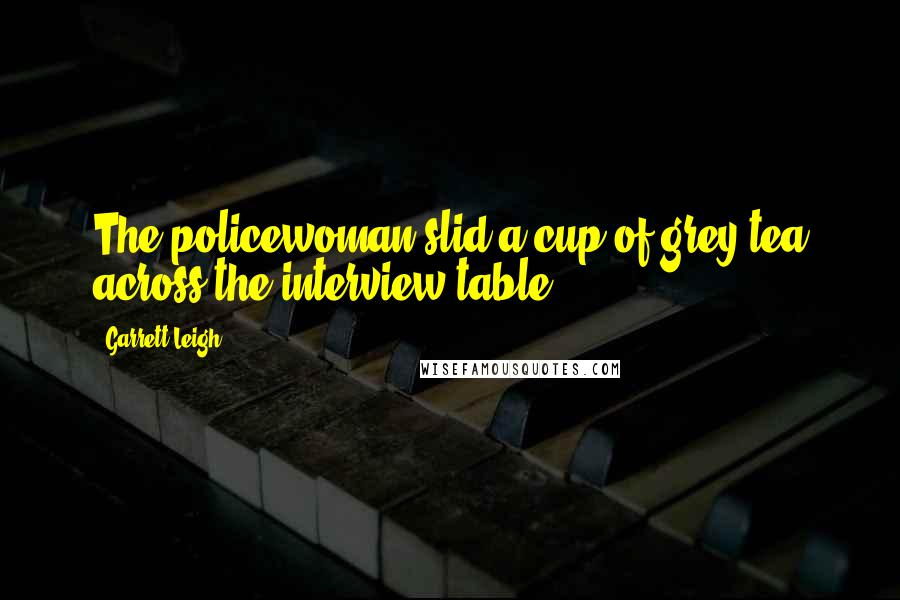 Garrett Leigh quotes: The policewoman slid a cup of grey tea across the interview table.