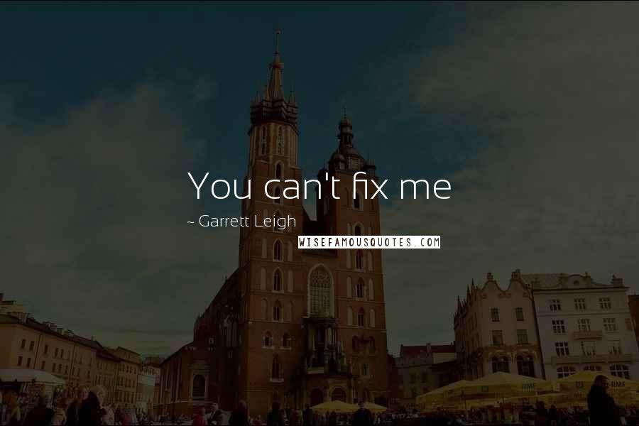 Garrett Leigh quotes: You can't fix me