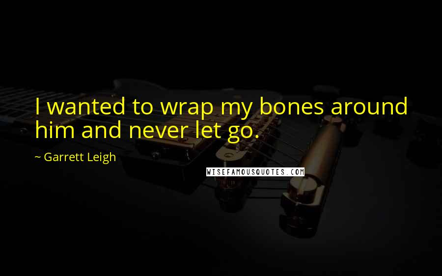 Garrett Leigh quotes: I wanted to wrap my bones around him and never let go.