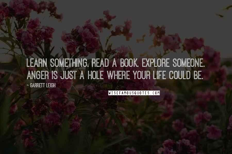 Garrett Leigh quotes: Learn something. Read a book. Explore someone. Anger is just a hole where your life could be.