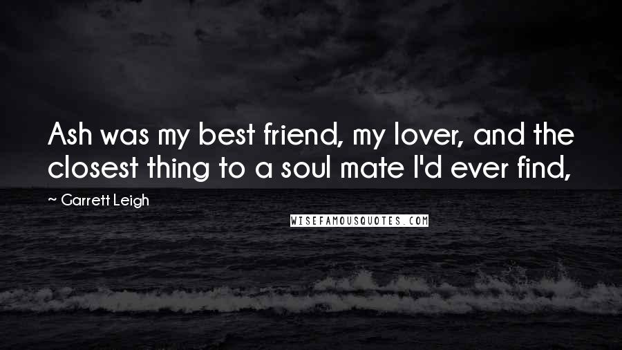 Garrett Leigh quotes: Ash was my best friend, my lover, and the closest thing to a soul mate I'd ever find,
