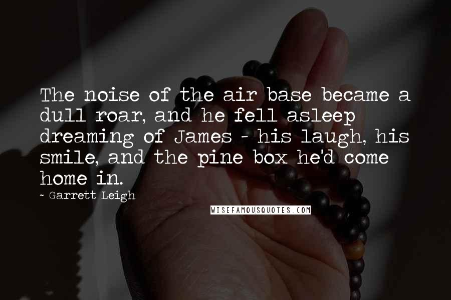 Garrett Leigh quotes: The noise of the air base became a dull roar, and he fell asleep dreaming of James - his laugh, his smile, and the pine box he'd come home in.