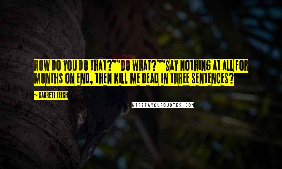 """Garrett Leigh quotes: How do you do that?""""""""Do what?""""""""Say nothing at all for months on end, then kill me dead in three sentences?"""