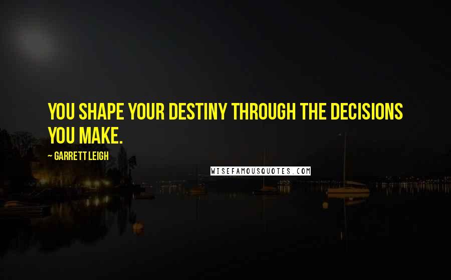 Garrett Leigh quotes: You shape your destiny through the decisions you make.