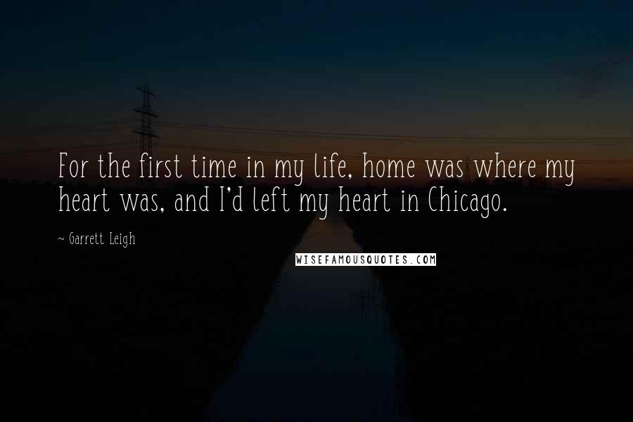 Garrett Leigh quotes: For the first time in my life, home was where my heart was, and I'd left my heart in Chicago.