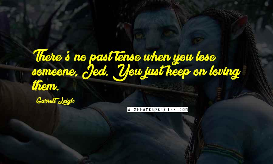 Garrett Leigh quotes: There's no past tense when you lose someone, Jed. You just keep on loving them.