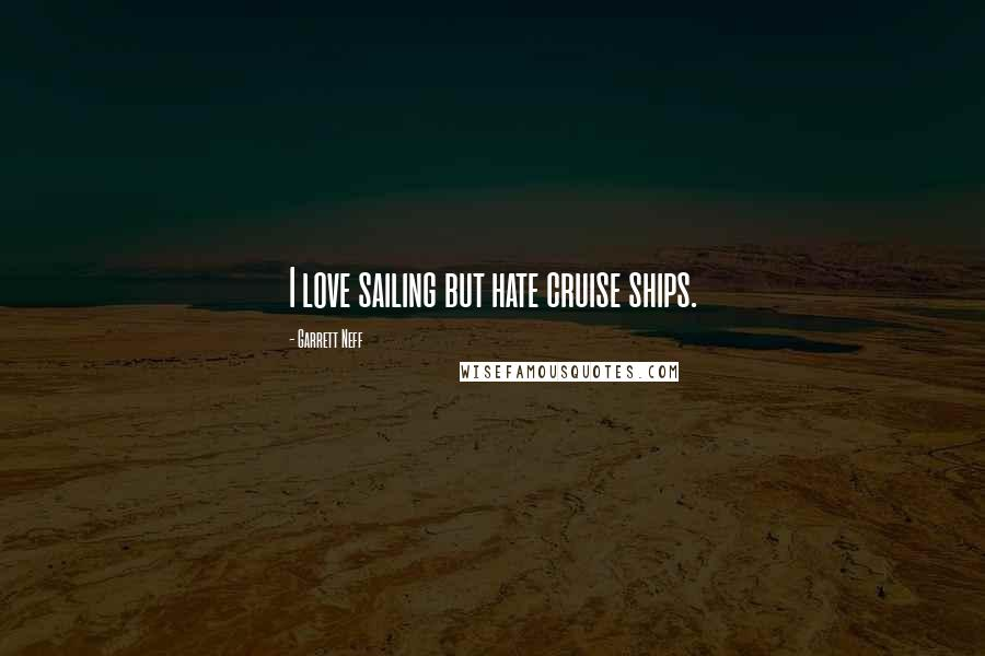Garrett Neff quotes: I love sailing but hate cruise ships.