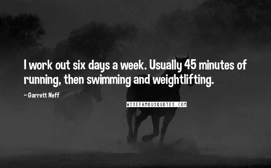 Garrett Neff quotes: I work out six days a week. Usually 45 minutes of running, then swimming and weightlifting.