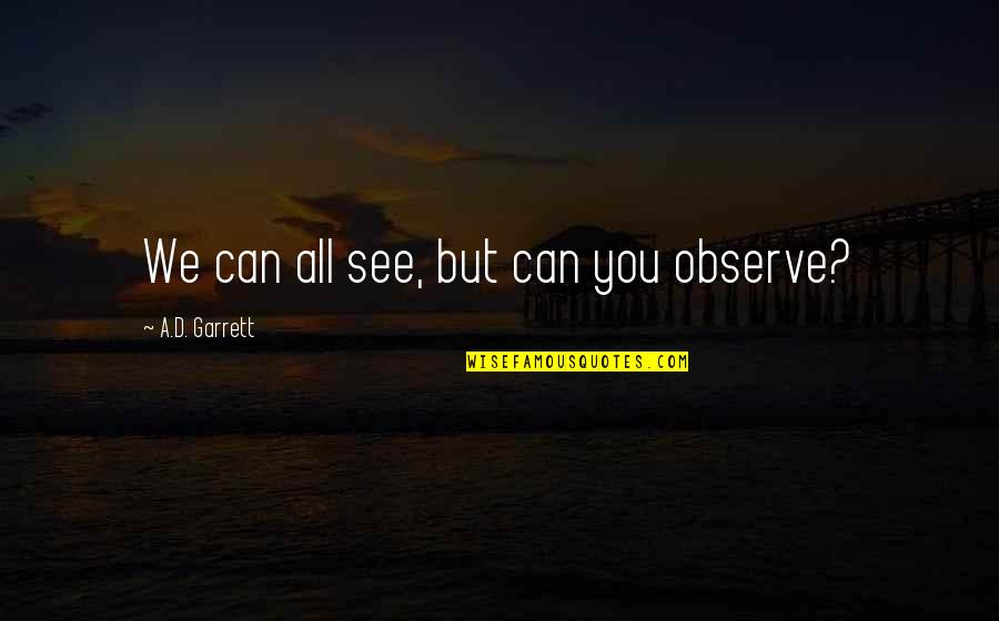 Garrett'd Quotes By A.D. Garrett: We can all see, but can you observe?