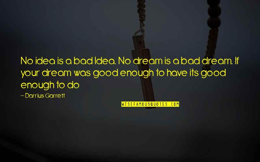 Garrett'd Quotes By Darrius Garrett: No idea is a bad Idea. No dream