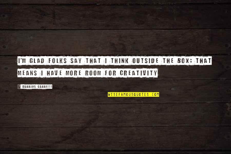 Garrett'd Quotes By Darrius Garrett: I'm glad folks say That I think outside