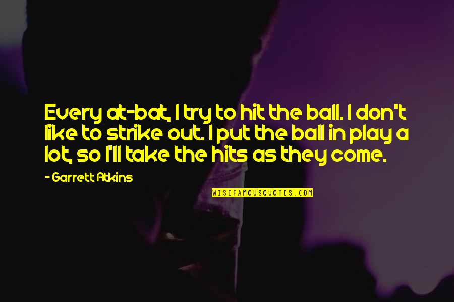 Garrett'd Quotes By Garrett Atkins: Every at-bat, I try to hit the ball.